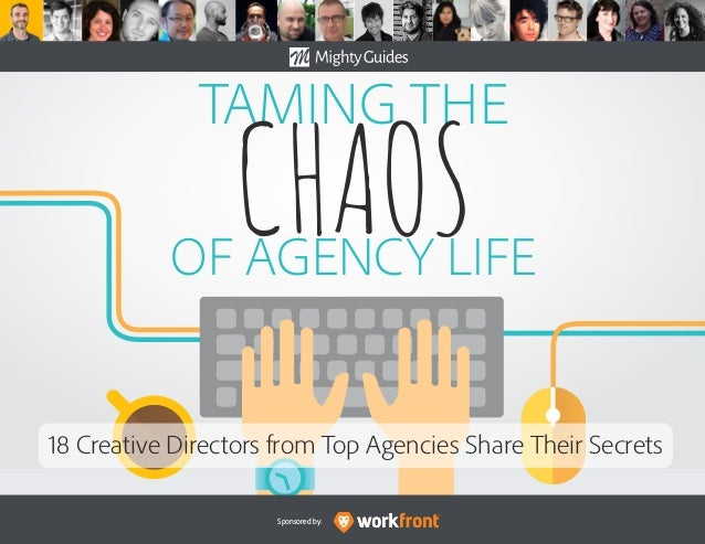 Sponsored by: TAMING THE CHAOSOF AGENCY LIFE 18 Creative Directors from Top Agencies Share Their Secrets