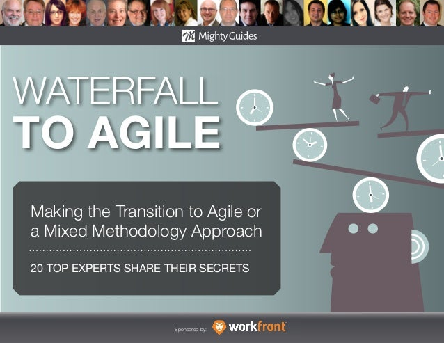 20 TOP EXPERTS SHARE THEIR SECRETS Sponsored by: WATERFALL TO AGILE Making the Transition to Agile or a Mixed Methodology ...