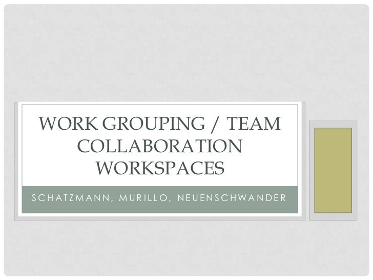 WORK GROUPING / TEAM  COLLABORATION    WORKSPACESSCHATZMANN, MURILLO, NEUENSCHWANDER