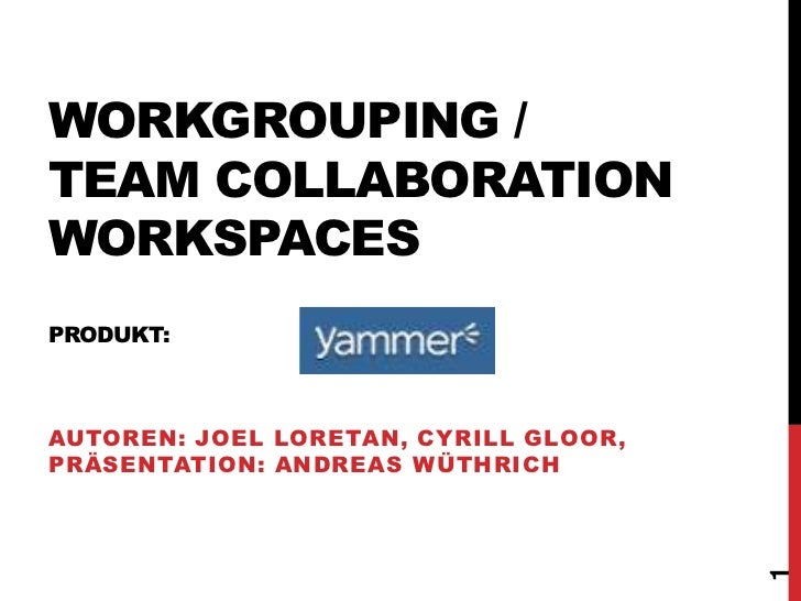 WORKGROUPING /TEAM COLLABORATIONWORKSPACESPRODUKT:AUTOREN: JOEL LORETAN, CYRILL GLOOR,PRÄSENTATION: ANDREAS WÜTHRICH      ...
