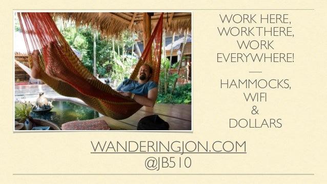 WORK HERE, WORKTHERE, WORK EVERYWHERE! — HAMMOCKS, WIFI & DOLLARS WANDERINGJON.COM @JB510