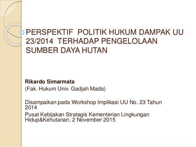 PERSPEKTIF POLITIK HUKUM DAMPAK UU 23/2014 TERHADAP PENGELOLAAN SUMBER DAYA HUTAN Rikardo Simarmata (Fak. Hukum Univ. Gadj...