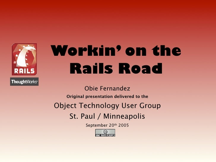 Workin' on the  Rails Road            Obie Fernandez    Original presentation delivered to the  Object Technology User Gro...