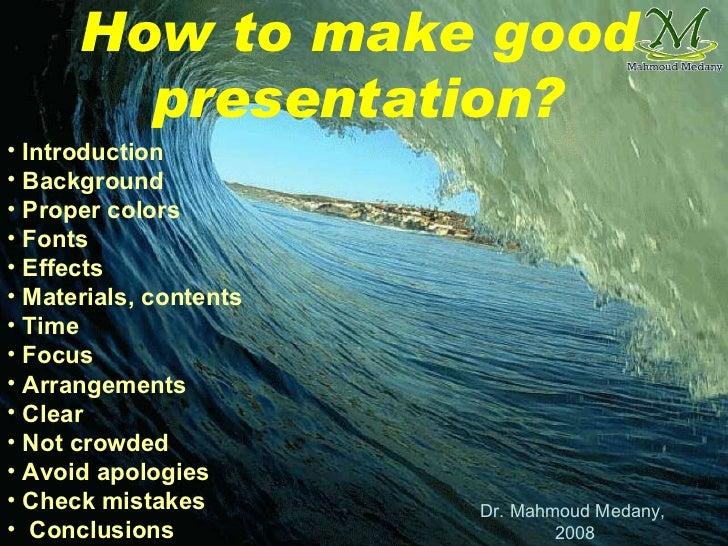 How to make good presentation? <ul><li>Introduction </li></ul><ul><li>Background </li></ul><ul><li>Proper colors </li></ul...