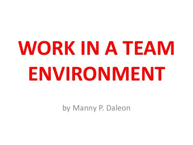 WORK IN A TEAM ENVIRONMENT by Manny P. Daleon