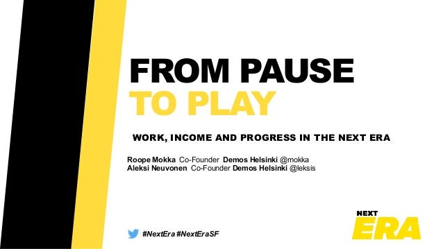 FROM PAUSE TO PLAY WORK, INCOME AND PROGRESS IN THE NEXT ERA #NextEra #NextEraSF Roope Mokka Co-Founder Demos Helsinki @mo...