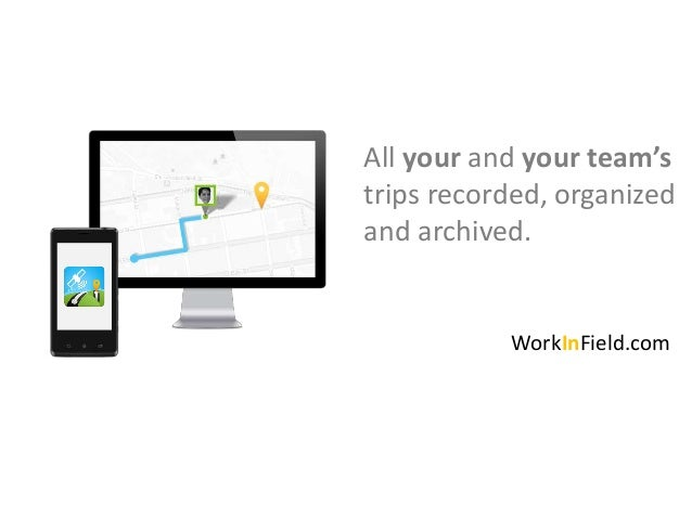 All your and your team'strips recorded, organizedand archived.           WorkInField.com