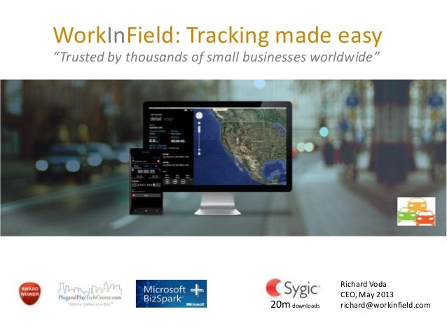 WorkInField: Tracking made easy Tracking business on the go Richard Voda CEO, May 2013 richard@workinfield.com April 2013 ...