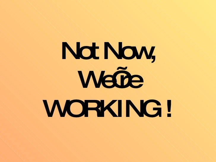 Not Now, We're WORKING !