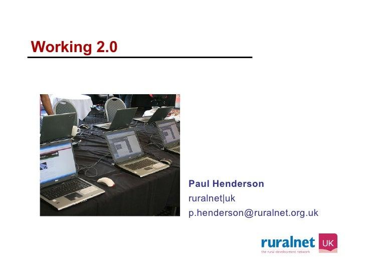 Working 2.0 <ul><li>Paul Henderson </li></ul><ul><li>ruralnet uk </li></ul><ul><li>[email_address] </li></ul>