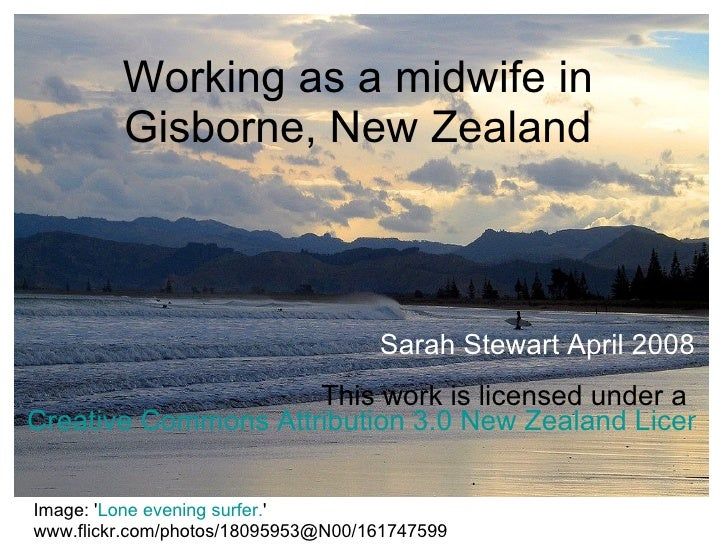 Working as a midwife in Gisborne, New Zealand Sarah Stewart April 2008 This work is licensed under a  Creative Commons Att...