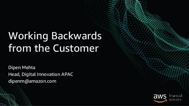 Working Backwards from the Customer Dipen Mehta Head, Digital Innovation APAC dipenm@amazon.com