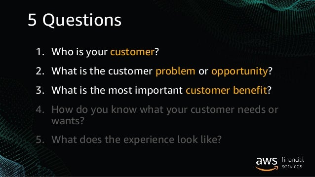 5 Questions 1. Who is your customer? 2. What is the customer problem or opportunity? 3. What is the most important custome...
