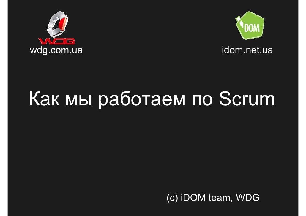 wdg.com.ua             idom.net.ua     Как мы работаем по Scrum                 (c) iDOM team, WDG