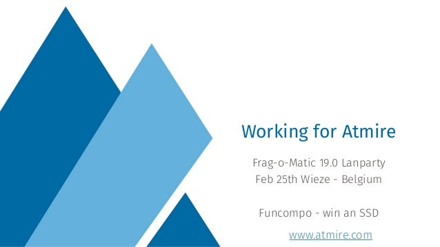 www.atmire.com Frag-o-Matic 19.0 Lanparty Feb 25th Wieze - Belgium Funcompo - win an SSD Working for Atmire