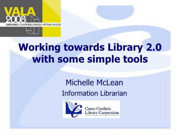Working towards Library 2.0 with some simple tools <ul><ul><li>Michelle McLean </li></ul></ul><ul><ul><li>Information Libr...
