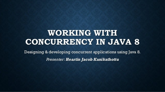 WORKING WITH CONCURRENCY IN JAVA 8 Designing & developing concurrent applications using Java 8. Presenter: Heartin Jacob K...
