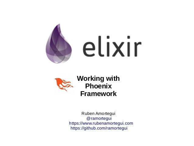 Ruben Amortegui @ramortegui https://www.rubenamortegui.com https://github.com/ramortegui Working with Phoenix Framework