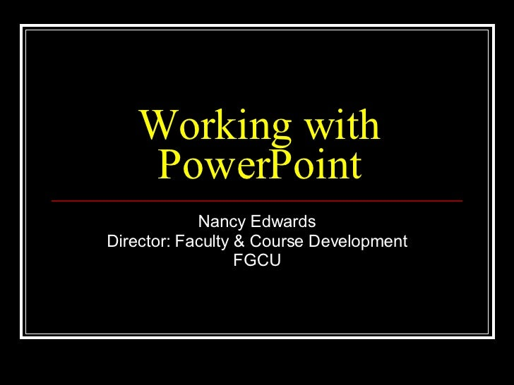 Working with PowerPoint Nancy Edwards Director: Faculty & Course Development FGCU