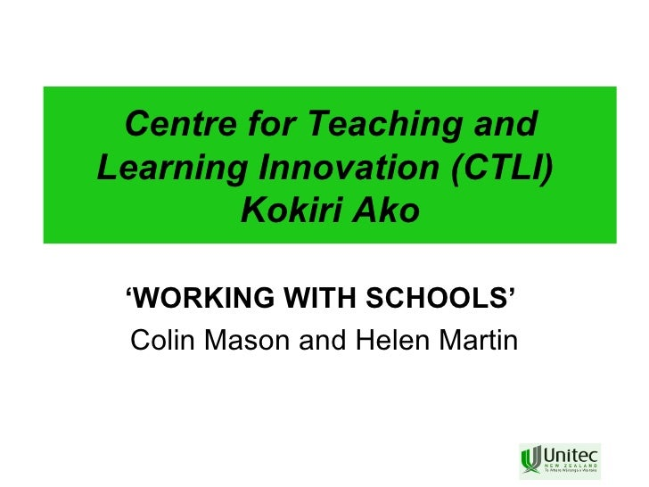 Centre for Teaching and Learning Innovation (CTLI)  Kokiri Ako ' WORKING WITH SCHOOLS'   Colin Mason and Helen Martin