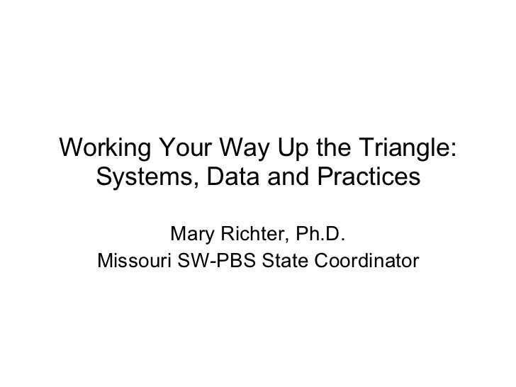 Working Your Way Up the Triangle: Systems, Data and Practices Mary Richter, Ph.D. Missouri SW-PBS State Coordinator