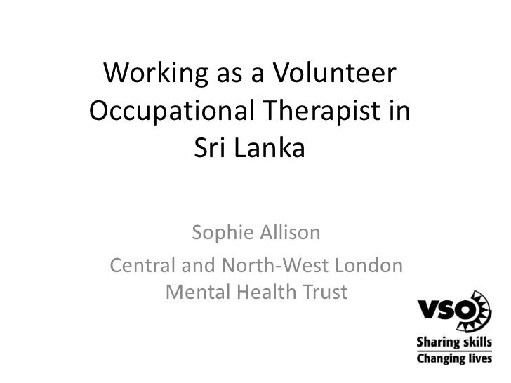 Working as a Volunteer Occupational Therapist in Sri Lanka<br />Sophie Allison<br />Central and North-West London Mental H...