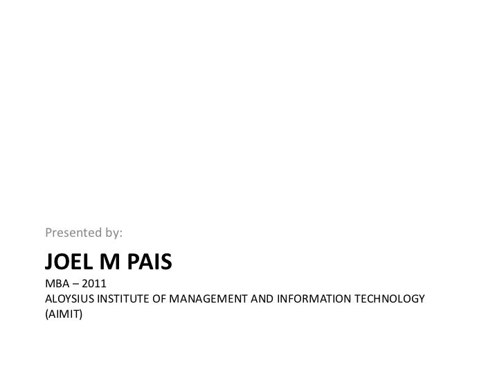 Joel M PaisMBA – 2011Aloysius Institute of Management and Information Technology(AIMIT)<br />Presented by:<br />