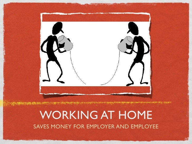 WORKING AT HOMESAVES MONEY FOR EMPLOYER AND EMPLOYEE