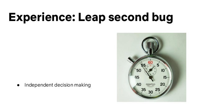 Experience: Leap second bug ● Independent decision making