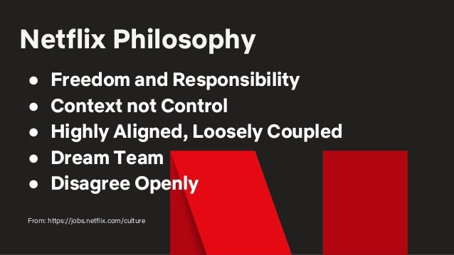 Netflix Philosophy ● Freedom and Responsibility ● Context not Control ● Highly Aligned, Loosely Coupled ● Dream Team ● Dis...
