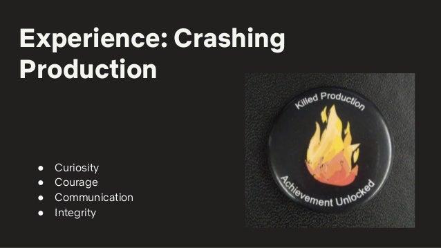 Experience: Crashing Production ● Curiosity ● Courage ● Communication ● Integrity