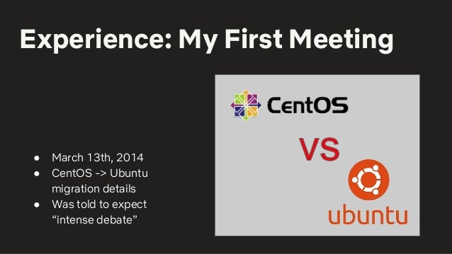 """Experience: My First Meeting ● March 13th, 2014 ● CentOS -> Ubuntu migration details ● Was told to expect """"intense debate"""""""