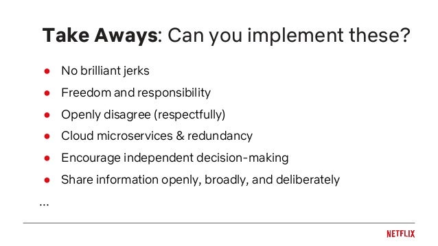 Take Aways: Can you implement these? ● No brilliant jerks ● Freedom and responsibility ● Openly disagree (respectfully) ● ...