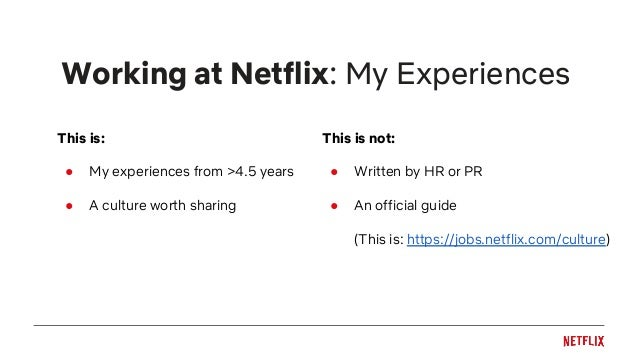 Working at Netflix: My Experiences This is: ● My experiences from >4.5 years ● A culture worth sharing This is not: ● Writ...