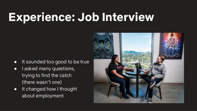 Experience: Job Interview ● It sounded too good to be true ● I asked many questions, trying to find the catch (there wasn'...