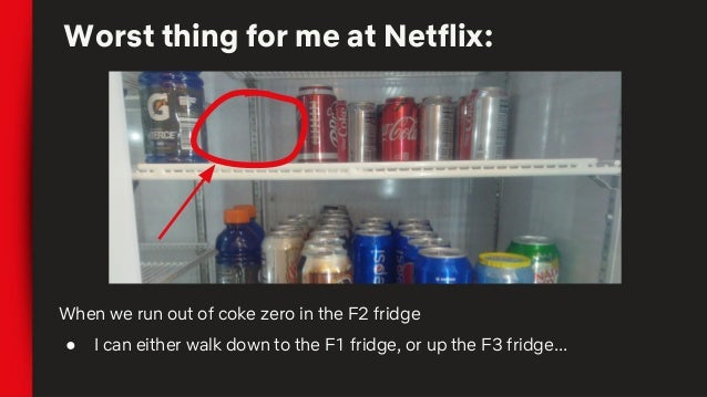 Worst thing for me at Netflix: When we run out of coke zero in the F2 fridge ● I can either walk down to the F1 fridge, or...