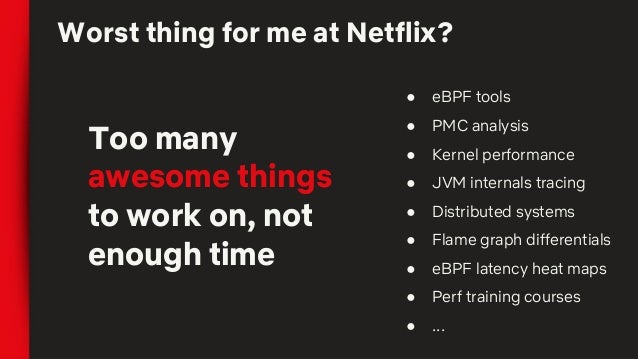 Worst thing for me at Netflix? Too many awesome things to work on, not enough time ● eBPF tools ● PMC analysis ● Kernel pe...