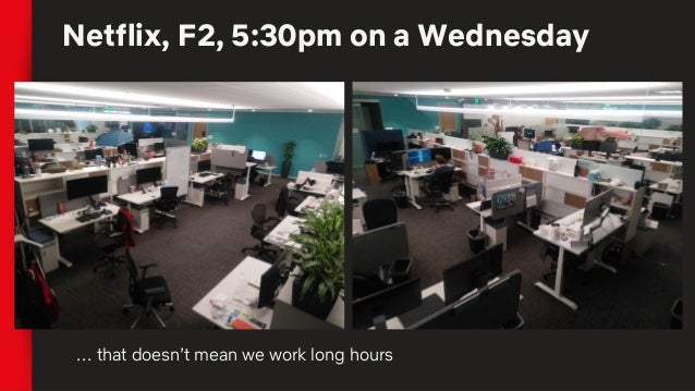 Netflix, F2, 5:30pm on a Wednesday … that doesn't mean we work long hours