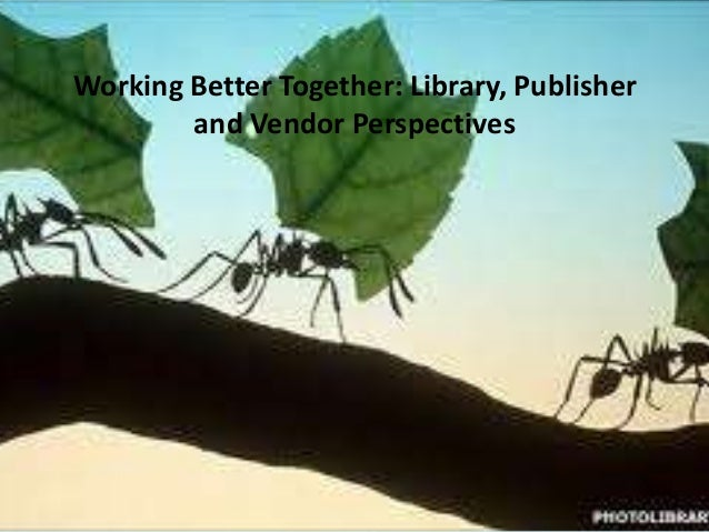 Working Better Together: Library, Publisher and Vendor Perspectives