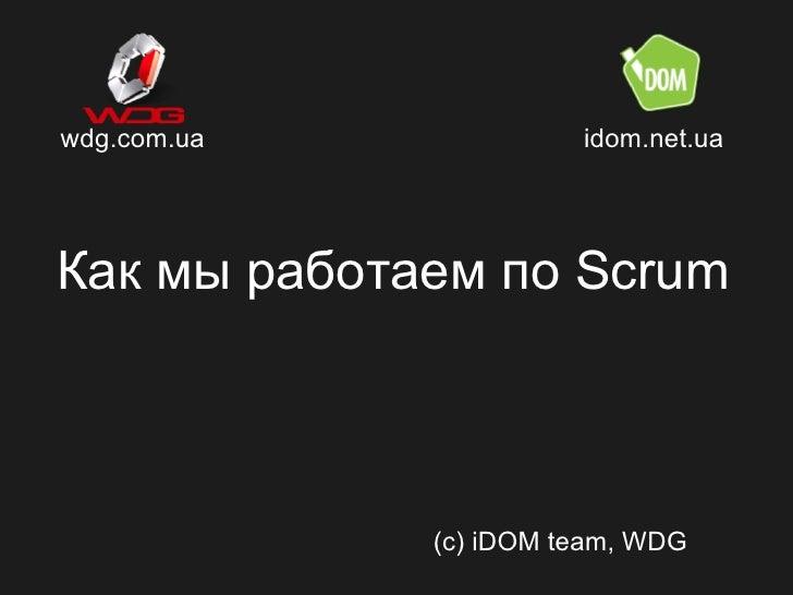 wdg.com.ua             idom.net.uaКак мы работаем по Scrum             (c) iDOM team, WDG