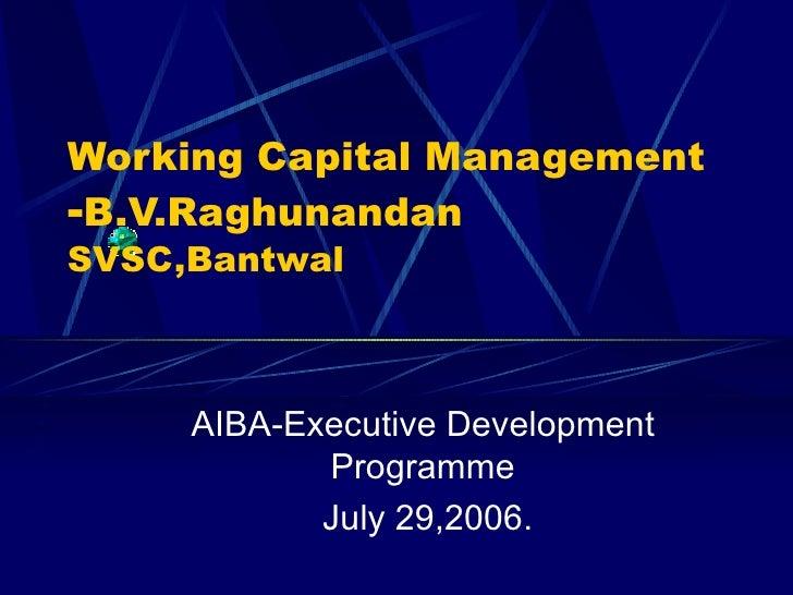 Working Capital Management - B.V.Raghunandan   SVSC,Bantwal AIBA-Executive Development Programme July 29,2006.