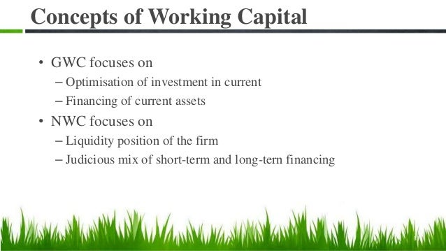 Concepts of Working Capital • GWC focuses on – Optimisation of investment in current – Financing of current assets • NWC f...