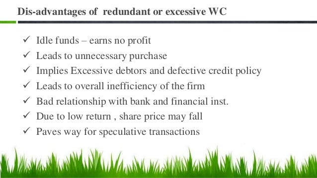 Dis advantages of Inadequate WC  Cannot pay short term obligations in time  Loose of goodwill  Cannot avail discounts a...