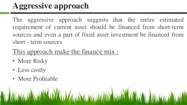 Aggressive approach to asset financing Fixed Assets Permanent Current Assets Total Assets Fluctuating Current Assets Time ...