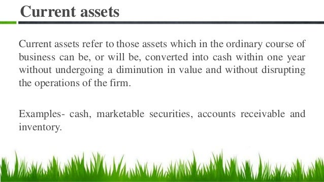 Current assets Current assets refer to those assets which in the ordinary course of business can be, or will be, converted...