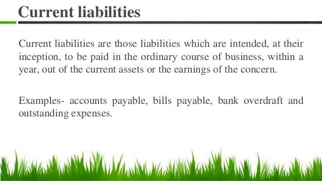 Current liabilities Current liabilities are those liabilities which are intended, at their inception, to be paid in the or...