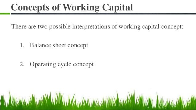 Concepts of Working Capital There are two possible interpretations of working capital concept: 1. Balance sheet concept 2....