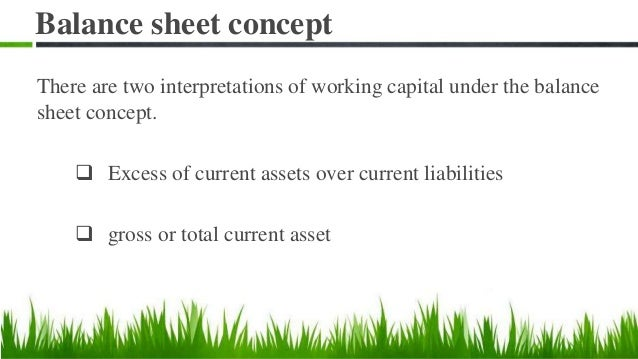 Balance sheet concept There are two interpretations of working capital under the balance sheet concept.  Excess of curren...