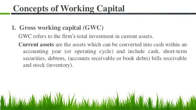 Concepts of Working Capital 1. Gross working capital (GWC) GWC refers to the firm's total investment in current assets. Cu...