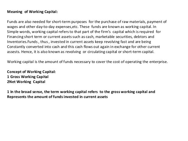 Meaning of Working Capital: Funds are also needed for short-term purposes for the purchase of raw materials, payment of wa...